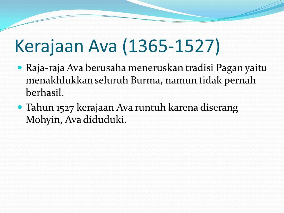Kerajaan Ava (1365-1527) Raja-raja Ava berusaha meneruskan tradisi Pagan yaitu menakhlukkan seluruh Burma, namun tidak pernah berhasil. Tahun 1527 ker