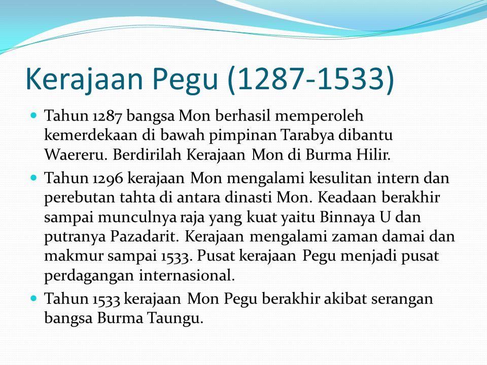Kerajaan Pegu (1287-1533) Tahun 1287 bangsa Mon berhasil memperoleh kemerdekaan di bawah pimpinan Tarabya dibantu Waereru. Berdirilah Kerajaan Mon di
