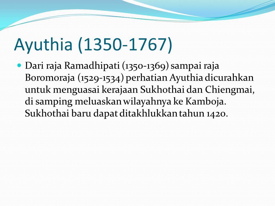 Ayuthia (1350-1767) Dari raja Ramadhipati (1350-1369) sampai raja Boromoraja (1529-1534) perhatian Ayuthia dicurahkan untuk menguasai kerajaan Sukhoth