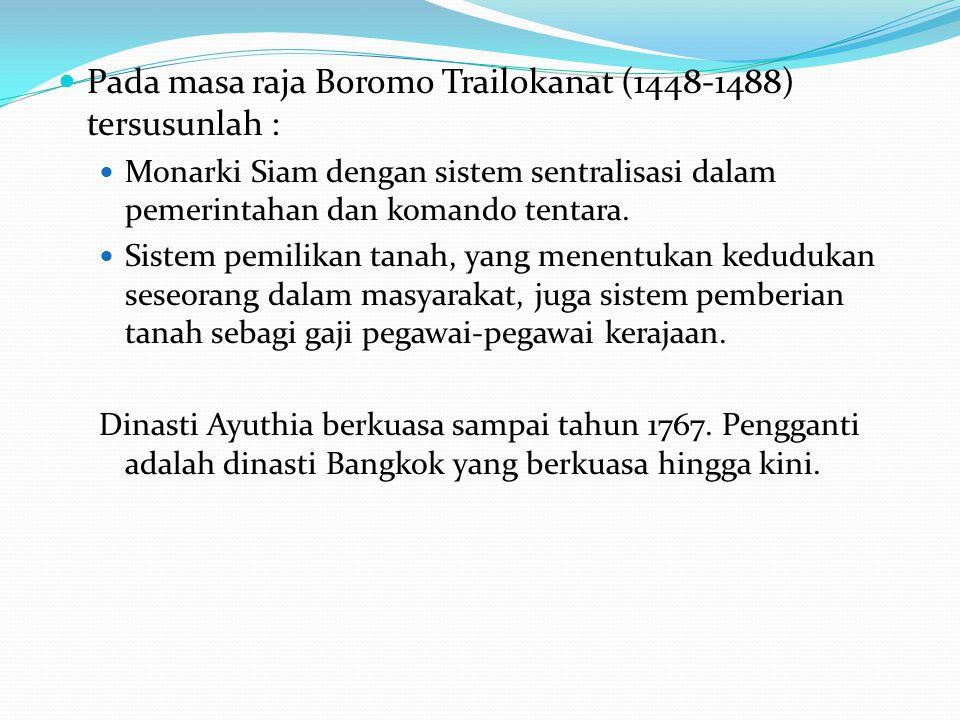 Pada masa raja Boromo Trailokanat (1448-1488) tersusunlah : Monarki Siam dengan sistem sentralisasi dalam pemerintahan dan komando tentara. Sistem pem