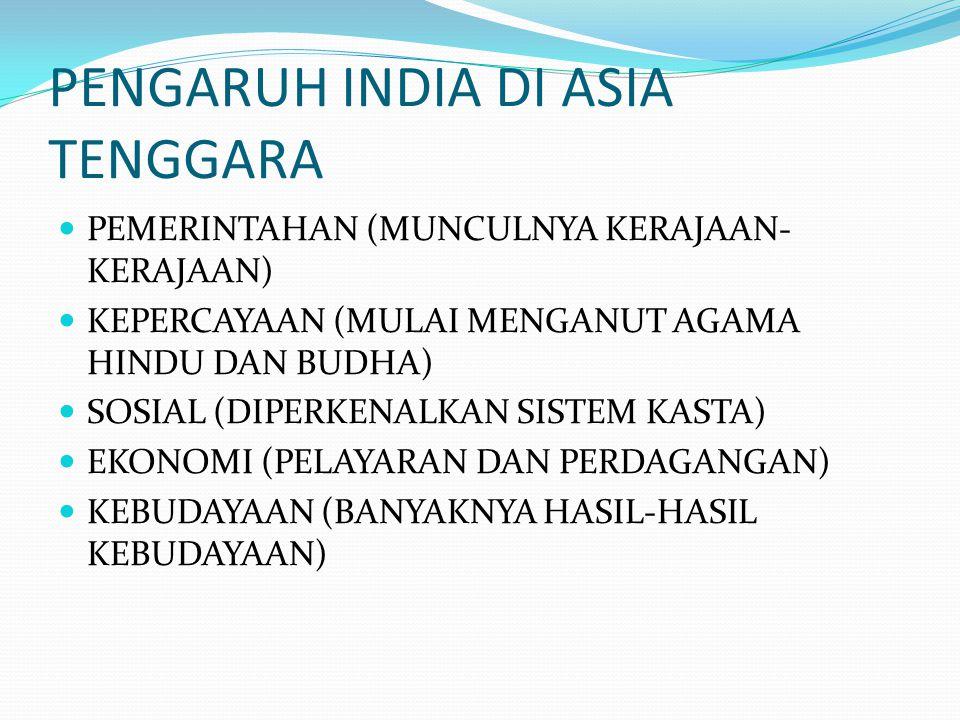 PENGARUH INDIA DI ASIA TENGGARA PEMERINTAHAN (MUNCULNYA KERAJAAN- KERAJAAN) KEPERCAYAAN (MULAI MENGANUT AGAMA HINDU DAN BUDHA) SOSIAL (DIPERKENALKAN S