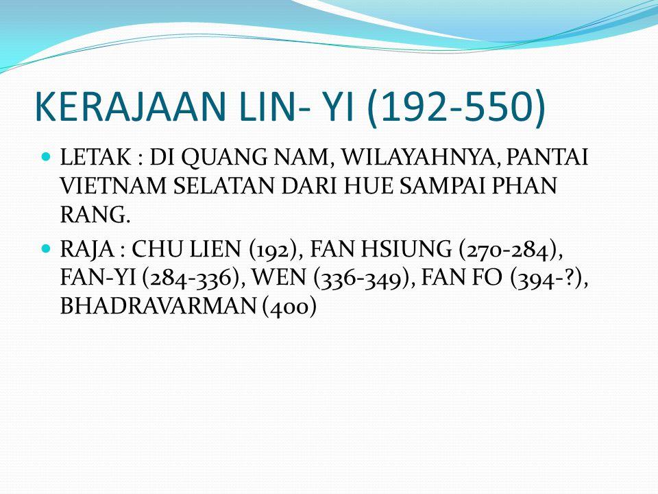 KERAJAAN LIN- YI (192-550) LETAK : DI QUANG NAM, WILAYAHNYA, PANTAI VIETNAM SELATAN DARI HUE SAMPAI PHAN RANG. RAJA : CHU LIEN (192), FAN HSIUNG (270-