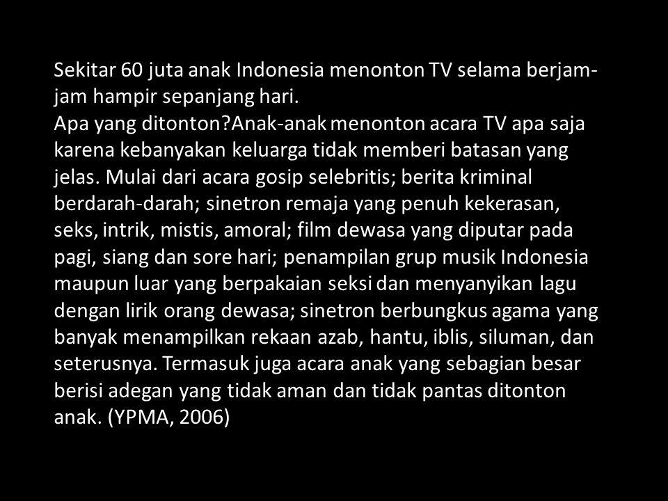Sekitar 60 juta anak Indonesia menonton TV selama berjam- jam hampir sepanjang hari. Apa yang ditonton?Anak-anak menonton acara TV apa saja karena keb