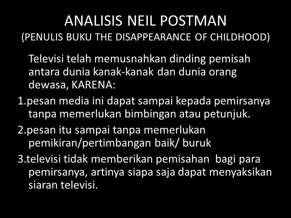 ANALISIS NEIL POSTMAN (PENULIS BUKU THE DISAPPEARANCE OF CHILDHOOD) Televisi telah memusnahkan dinding pemisah antara dunia kanak-kanak dan dunia oran