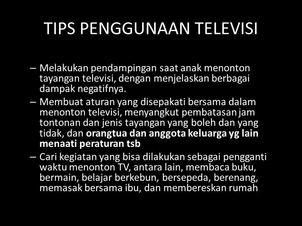 TIPS PENGGUNAAN TELEVISI – Melakukan pendampingan saat anak menonton tayangan televisi, dengan menjelaskan berbagai dampak negatifnya. – Membuat atura