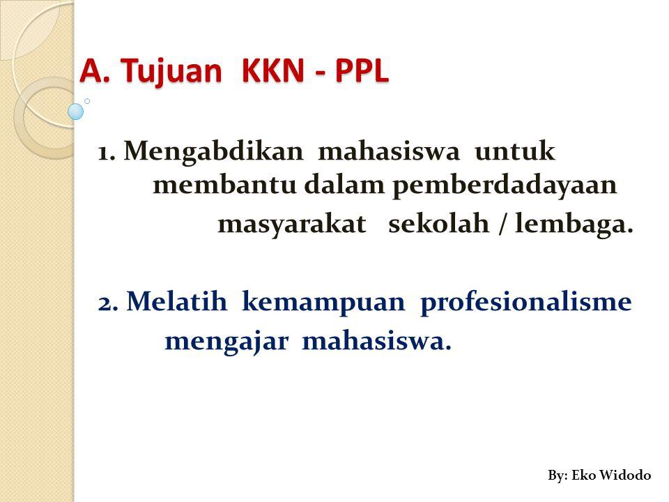 A. Tujuan KKN - PPL 1. Mengabdikan mahasiswa untuk membantu dalam pemberdadayaan masyarakat sekolah / lembaga. 2. Melatih kemampuan profesionalisme me