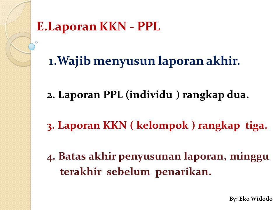 E.Laporan KKN - PPL 1.Wajib menyusun laporan akhir. 2. Laporan PPL (individu ) rangkap dua. 3. Laporan KKN ( kelompok ) rangkap tiga. 4. Batas akhir p