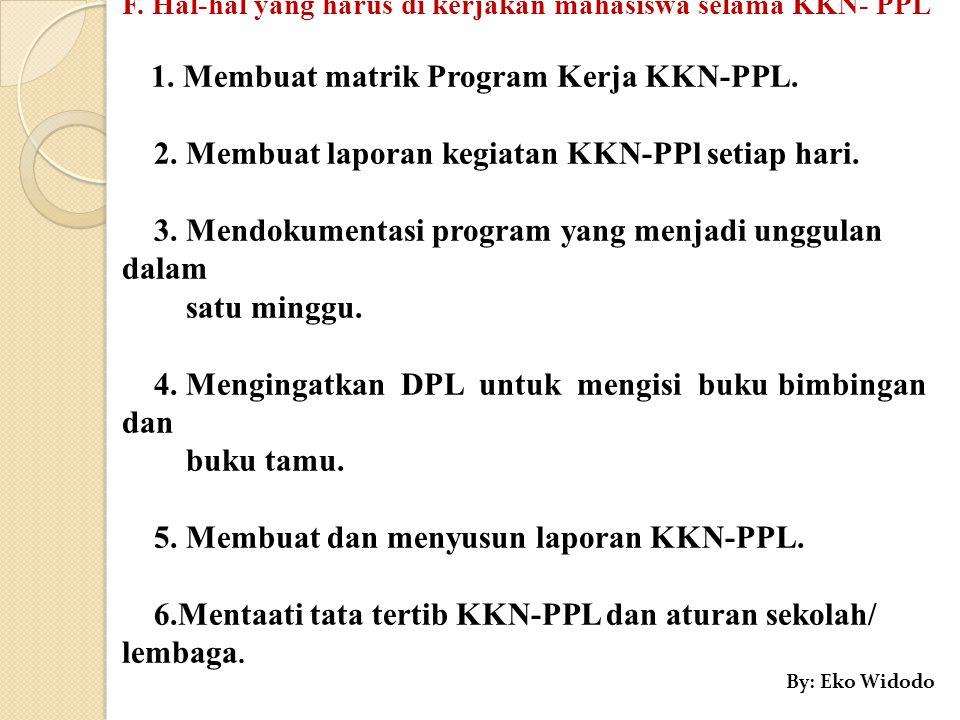 F. Hal-hal yang harus di kerjakan mahasiswa selama KKN- PPL 1. Membuat matrik Program Kerja KKN-PPL. 2. Membuat laporan kegiatan KKN-PPl setiap hari.