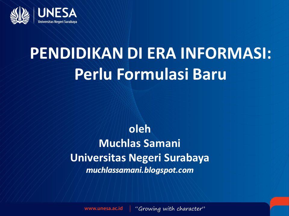 PENDIDIKAN DI ERA INFORMASI: Perlu Formulasi Baru oleh Muchlas Samani Universitas Negeri Surabaya muchlassamani.blogspot.com