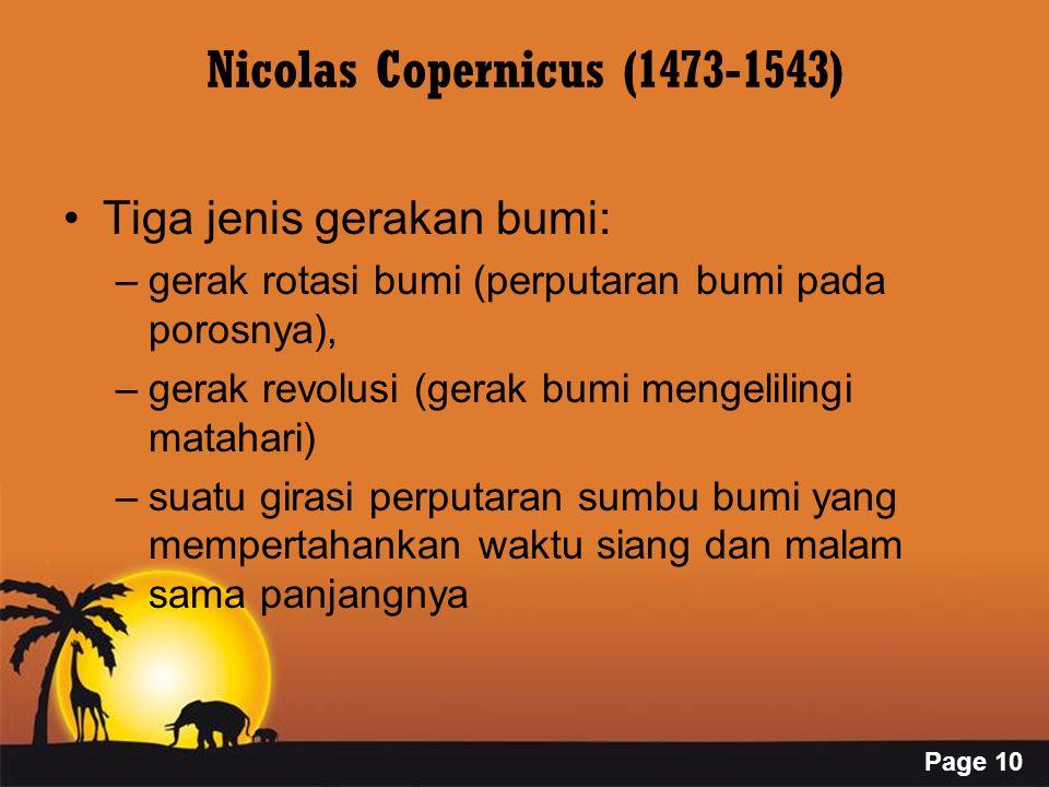 Page 10 Nicolas Copernicus (1473-1543) Tiga jenis gerakan bumi: –gerak rotasi bumi (perputaran bumi pada porosnya), –gerak revolusi (gerak bumi mengelilingi matahari) –suatu girasi perputaran sumbu bumi yang mempertahankan waktu siang dan malam sama panjangnya