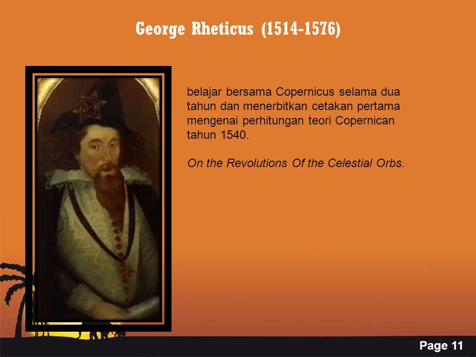 Page 11 George Rheticus (1514-1576) belajar bersama Copernicus selama dua tahun dan menerbitkan cetakan pertama mengenai perhitungan teori Copernican tahun 1540.