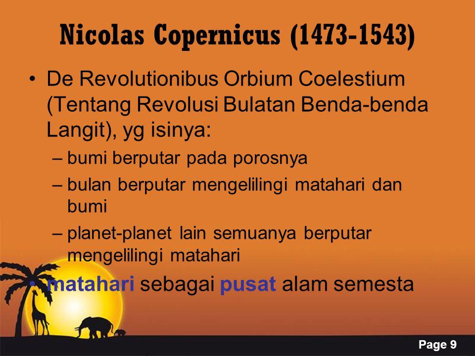 Page 9 Nicolas Copernicus (1473-1543) De Revolutionibus Orbium Coelestium (Tentang Revolusi Bulatan Benda-benda Langit), yg isinya: –bumi berputar pada porosnya –bulan berputar mengelilingi matahari dan bumi –planet-planet lain semuanya berputar mengelilingi matahari matahari sebagai pusat alam semesta