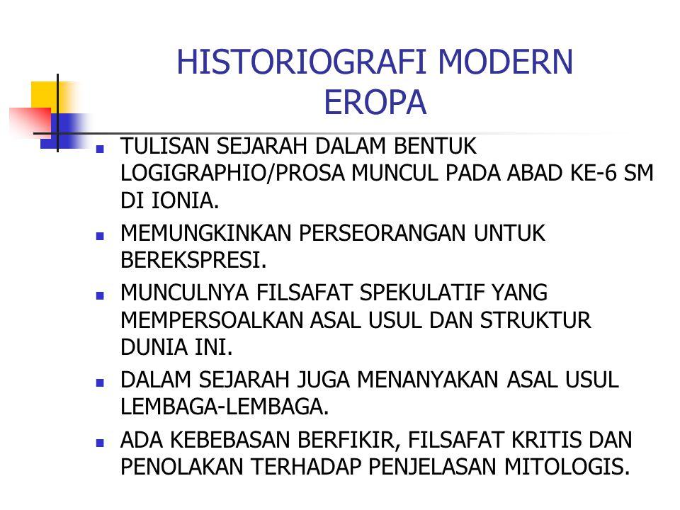 HISTORIOGRAFI MODERN EROPA TULISAN SEJARAH DALAM BENTUK LOGIGRAPHIO/PROSA MUNCUL PADA ABAD KE-6 SM DI IONIA. MEMUNGKINKAN PERSEORANGAN UNTUK BEREKSPRE