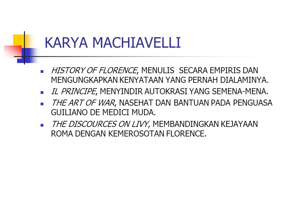 KARYA MACHIAVELLI HISTORY OF FLORENCE, MENULIS SECARA EMPIRIS DAN MENGUNGKAPKAN KENYATAAN YANG PERNAH DIALAMINYA. IL PRINCIPE, MENYINDIR AUTOKRASI YAN