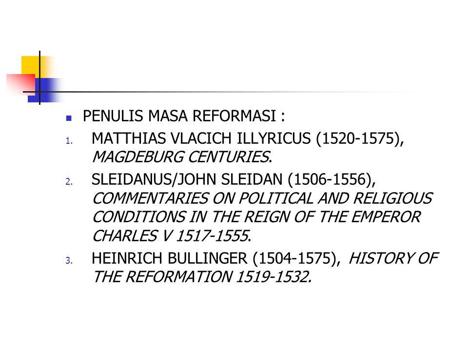 PENULIS MASA REFORMASI : 1. MATTHIAS VLACICH ILLYRICUS (1520-1575), MAGDEBURG CENTURIES. 2. SLEIDANUS/JOHN SLEIDAN (1506-1556), COMMENTARIES ON POLITI