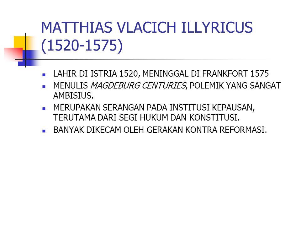 MATTHIAS VLACICH ILLYRICUS (1520-1575) LAHIR DI ISTRIA 1520, MENINGGAL DI FRANKFORT 1575 MENULIS MAGDEBURG CENTURIES, POLEMIK YANG SANGAT AMBISIUS. ME