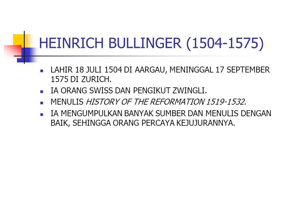 HEINRICH BULLINGER (1504-1575) LAHIR 18 JULI 1504 DI AARGAU, MENINGGAL 17 SEPTEMBER 1575 DI ZURICH. IA ORANG SWISS DAN PENGIKUT ZWINGLI. MENULIS HISTO