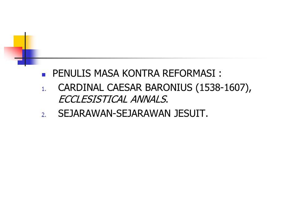 PENULIS MASA KONTRA REFORMASI : 1. CARDINAL CAESAR BARONIUS (1538-1607), ECCLESISTICAL ANNALS. 2. SEJARAWAN-SEJARAWAN JESUIT.