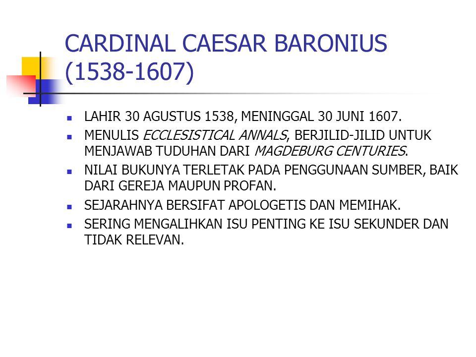 CARDINAL CAESAR BARONIUS (1538-1607) LAHIR 30 AGUSTUS 1538, MENINGGAL 30 JUNI 1607. MENULIS ECCLESISTICAL ANNALS, BERJILID-JILID UNTUK MENJAWAB TUDUHA