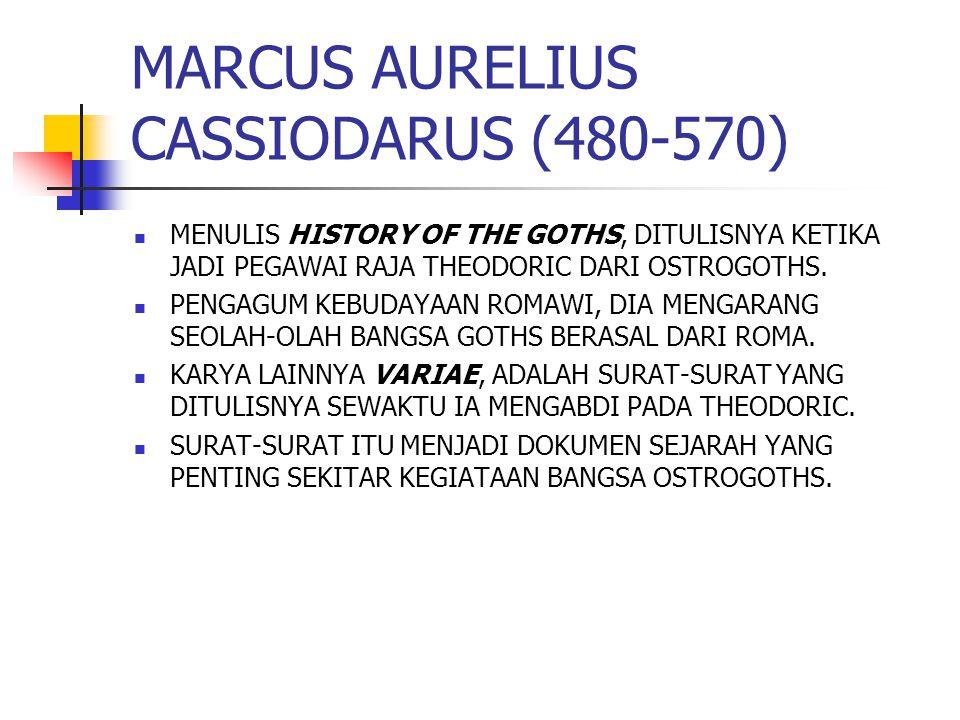MARCUS AURELIUS CASSIODARUS (480-570) MENULIS HISTORY OF THE GOTHS, DITULISNYA KETIKA JADI PEGAWAI RAJA THEODORIC DARI OSTROGOTHS.