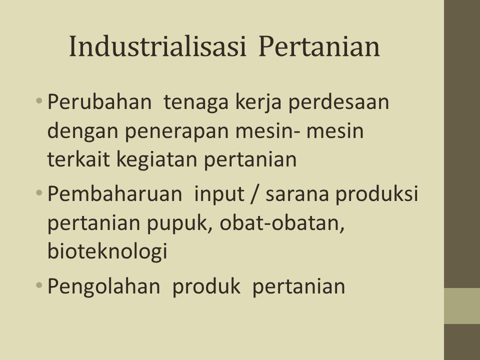 Industrialisasi Pertanian Perubahan tenaga kerja perdesaan dengan penerapan mesin- mesin terkait kegiatan pertanian Pembaharuan input / sarana produks