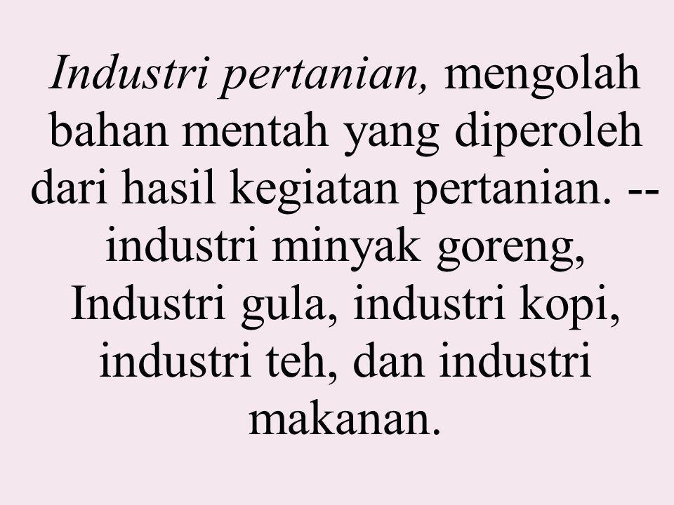 Industri pertanian, mengolah bahan mentah yang diperoleh dari hasil kegiatan pertanian. -- industri minyak goreng, Industri gula, industri kopi, indus