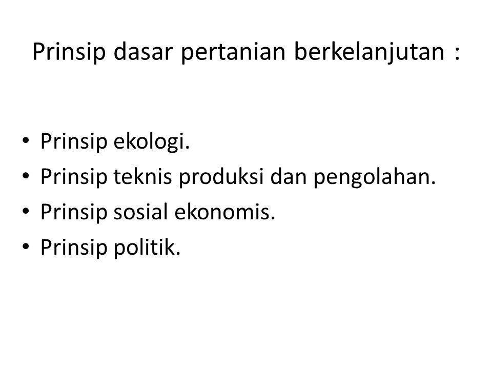 Prinsip dasar pertanian berkelanjutan : Prinsip ekologi. Prinsip teknis produksi dan pengolahan. Prinsip sosial ekonomis. Prinsip politik.