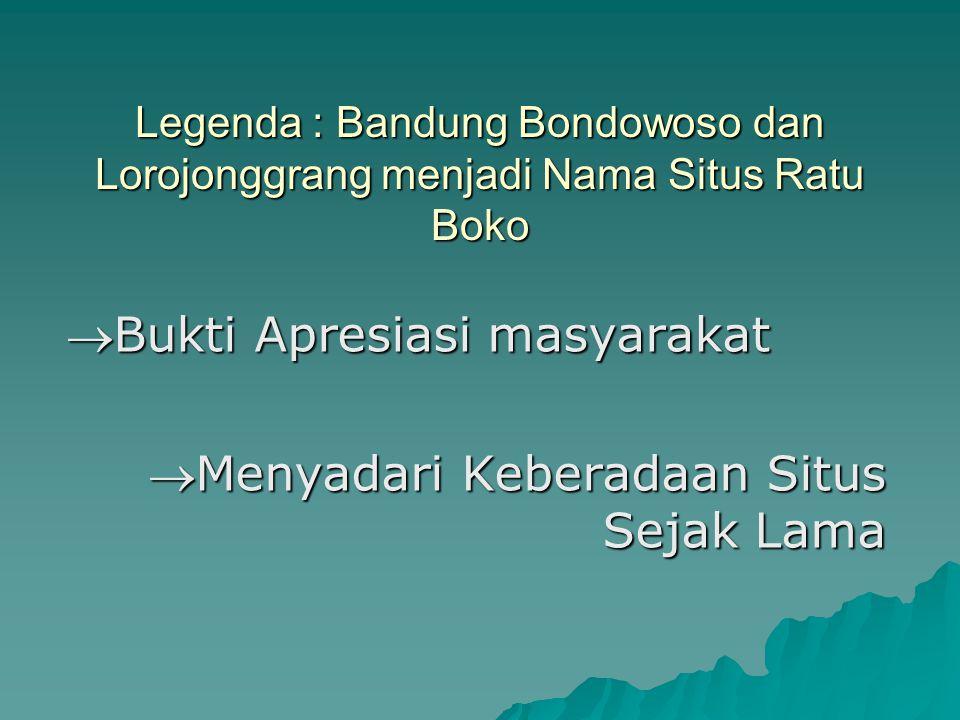 Legenda : Bandung Bondowoso dan Lorojonggrang menjadi Nama Situs Ratu Boko Bukti Apresiasi masyarakat Menyadari Keberadaan Situs Sejak Lama