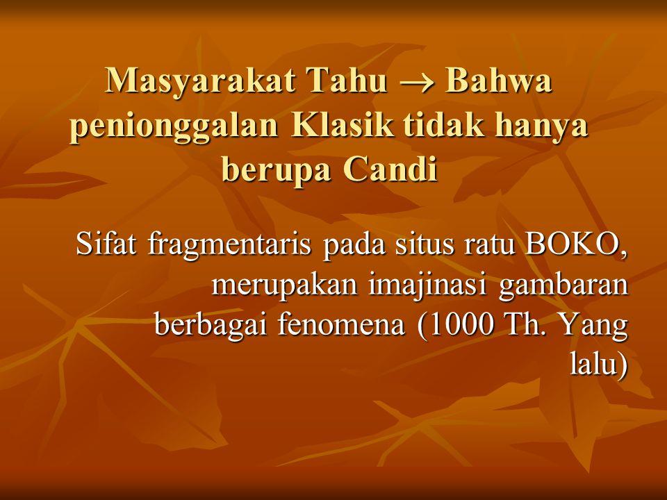 Masyarakat Tahu  Bahwa penionggalan Klasik tidak hanya berupa Candi Sifat fragmentaris pada situs ratu BOKO, merupakan imajinasi gambaran berbagai fenomena (1000 Th.