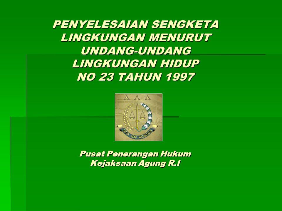 PENYELESAIAN SENGKETA LINGKUNGAN MENURUT UNDANG-UNDANG LINGKUNGAN HIDUP NO 23 TAHUN 1997 Pusat Penerangan Hukum Kejaksaan Agung R.I