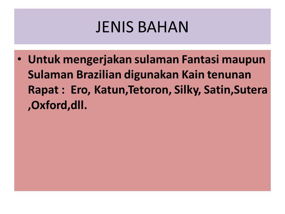 JENIS BAHAN Untuk mengerjakan sulaman Fantasi maupun Sulaman Brazilian digunakan Kain tenunan Rapat : Ero, Katun,Tetoron, Silky, Satin,Sutera,Oxford,d