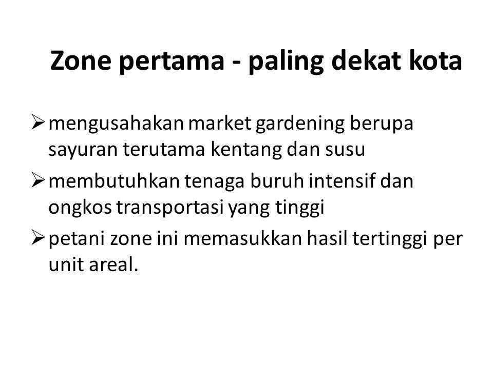 Zone pertama - paling dekat kota  mengusahakan market gardening berupa sayuran terutama kentang dan susu  membutuhkan tenaga buruh intensif dan ongk