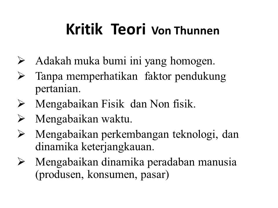 Kritik Teori Von Thunnen  Adakah muka bumi ini yang homogen.  Tanpa memperhatikan faktor pendukung pertanian.  Mengabaikan Fisik dan Non fisik.  M