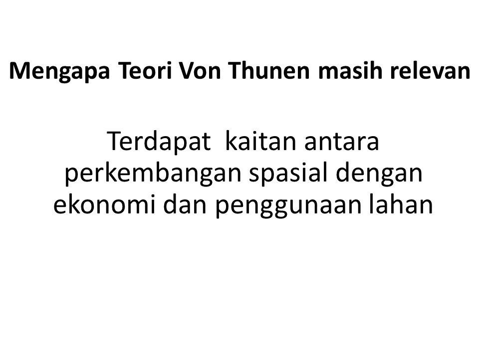 Mengapa Teori Von Thunen masih relevan Terdapat kaitan antara perkembangan spasial dengan ekonomi dan penggunaan lahan