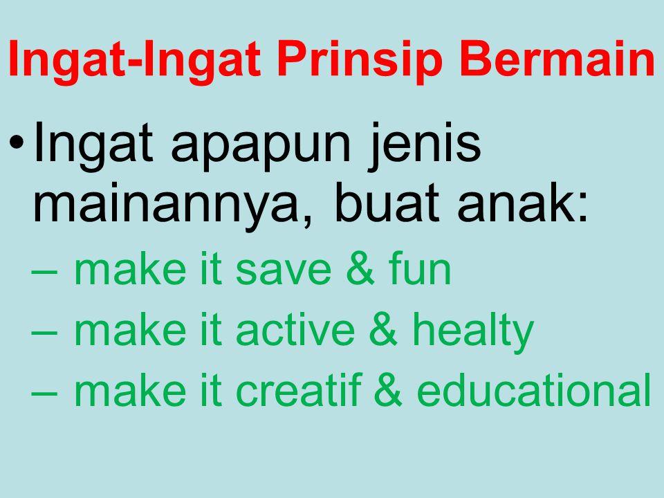 Ingat-Ingat Prinsip Bermain Ingat apapun jenis mainannya, buat anak: – make it save & fun – make it active & healty – make it creatif & educational