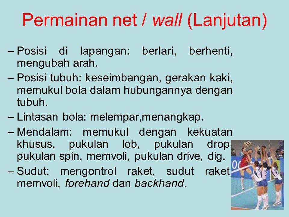 Permainan net / wall (Lanjutan) –Posisi di lapangan: berlari, berhenti, mengubah arah. –Posisi tubuh: keseimbangan, gerakan kaki, memukul bola dalam h