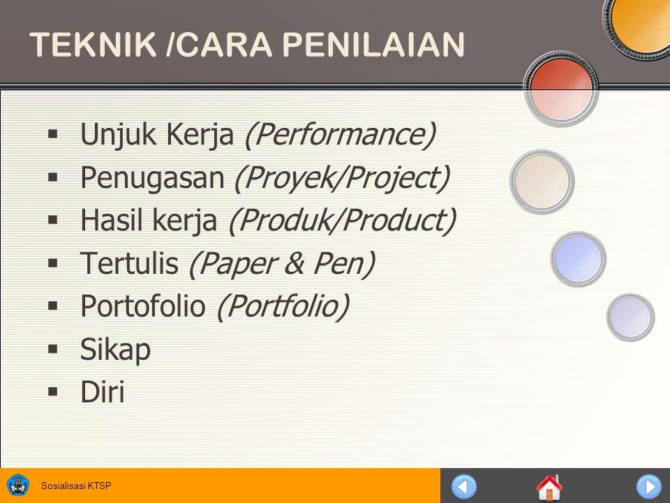Sosialisasi KTSP TEKNIK /CARA PENILAIAN  Unjuk Kerja (Performance)  Penugasan (Proyek/Project)  Hasil kerja (Produk/Product)  Tertulis (Paper & Pen)  Portofolio (Portfolio)  Sikap  Diri