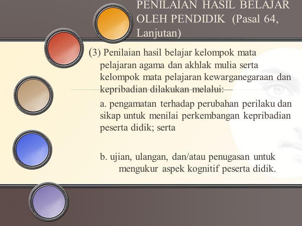 PENILAIAN HASIL BELAJAR OLEH PENDIDIK (Pasal 64, Lanjutan) ( 3) Penilaian hasil belajar kelompok mata pelajaran agama dan akhlak mulia serta kelompok