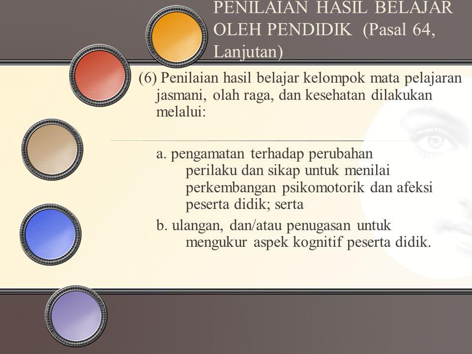 PENILAIAN HASIL BELAJAR OLEH PENDIDIK (Pasal 64, Lanjutan) (6) Penilaian hasil belajar kelompok mata pelajaran jasmani, olah raga, dan kesehatan dilak