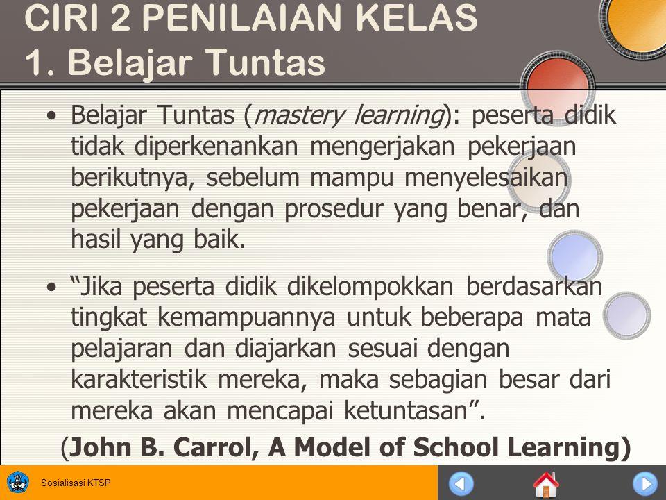 Sosialisasi KTSP CIRI 2 PENILAIAN KELAS 1. Belajar Tuntas Belajar Tuntas (mastery learning): peserta didik tidak diperkenankan mengerjakan pekerjaan b