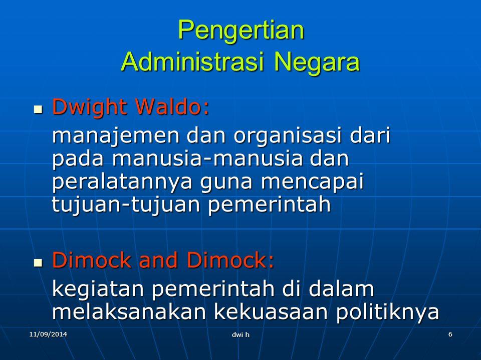 11/09/2014 dwi h 5 Administrasi Negara Administrasi negara merupakan suatu bagian dari administrasi umum yang mempunyai lapangan yang lebih luas, yait