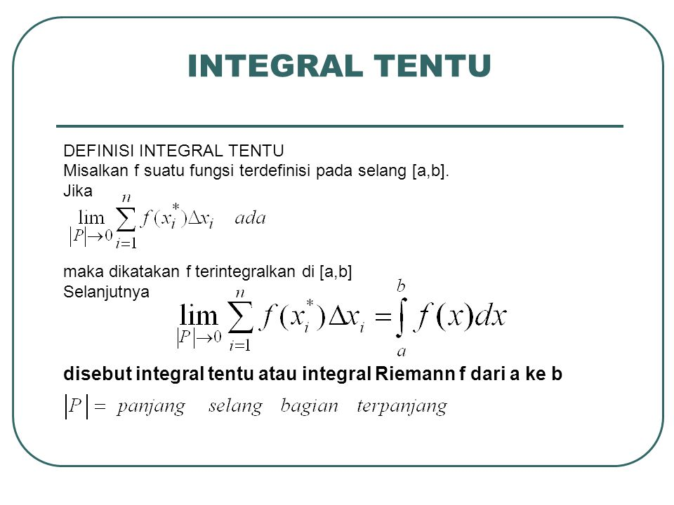 INTEGRAL TENTU DEFINISI INTEGRAL TENTU Misalkan f suatu fungsi terdefinisi pada selang [a,b]. Jika maka dikatakan f terintegralkan di [a,b] Selanjutny