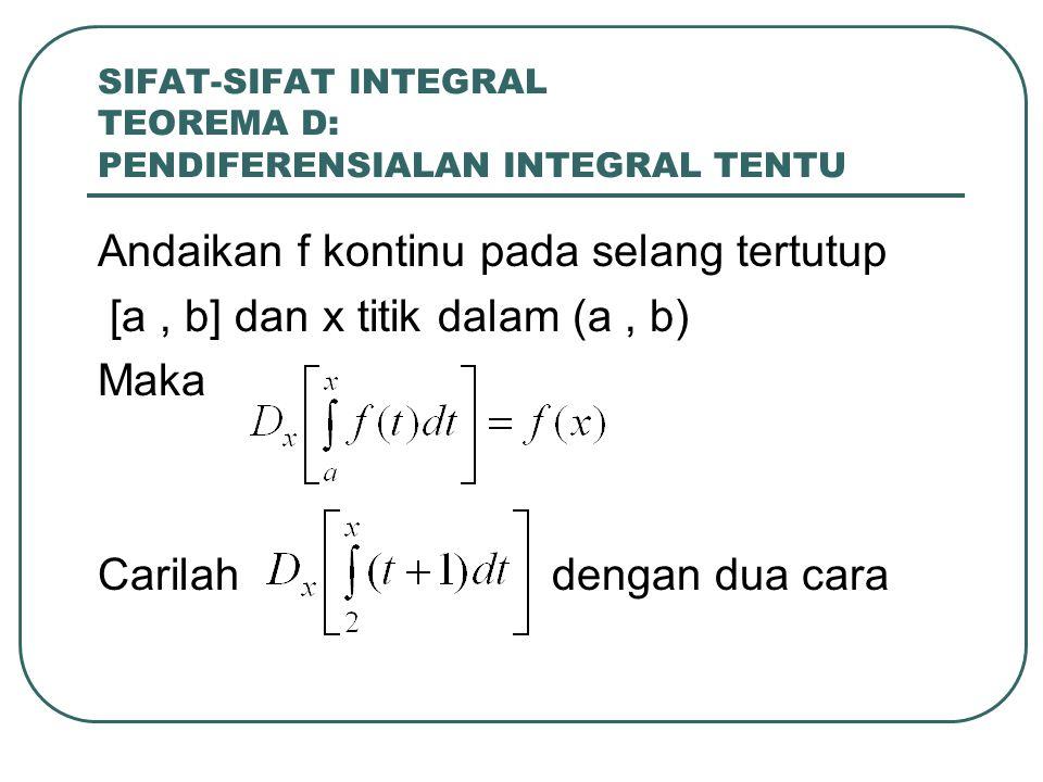 SIFAT-SIFAT INTEGRAL TEOREMA D: PENDIFERENSIALAN INTEGRAL TENTU Andaikan f kontinu pada selang tertutup [a, b] dan x titik dalam (a, b) Maka Carilah d