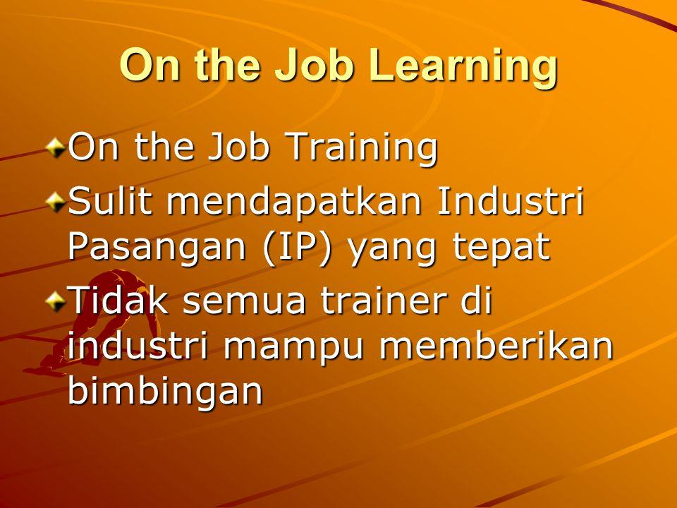 On the Job Learning On the Job Training Sulit mendapatkan Industri Pasangan (IP) yang tepat Tidak semua trainer di industri mampu memberikan bimbingan