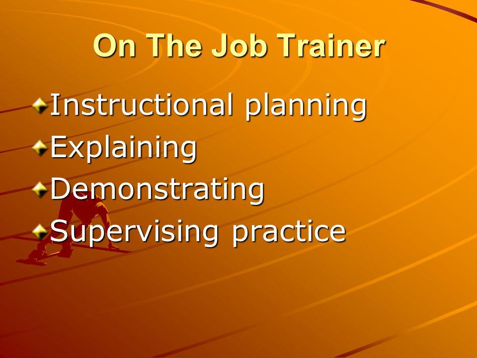 On The Job Trainer Instructional planning ExplainingDemonstrating Supervising practice
