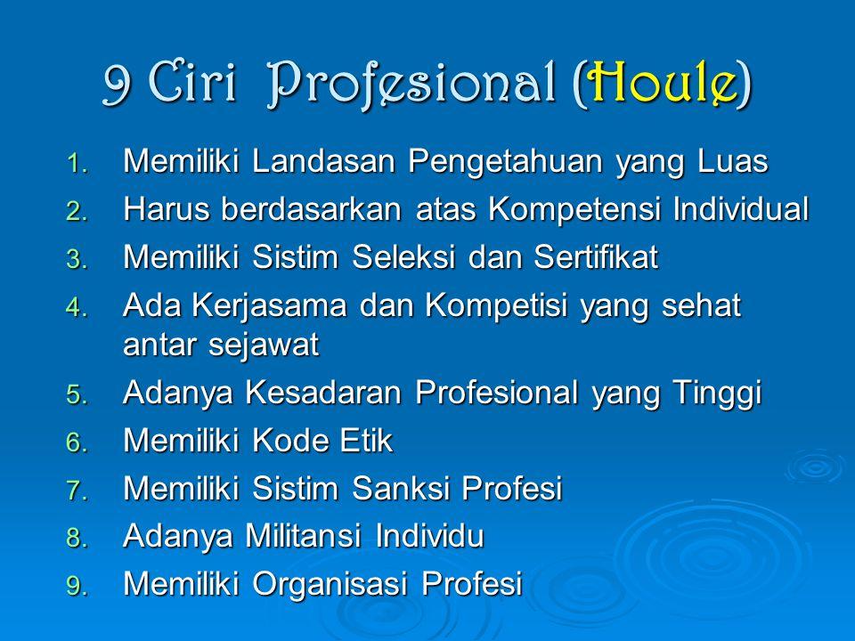 9 Ciri Profesional (Houle) 1. Memiliki Landasan Pengetahuan yang Luas 2. Harus berdasarkan atas Kompetensi Individual 3. Memiliki Sistim Seleksi dan S