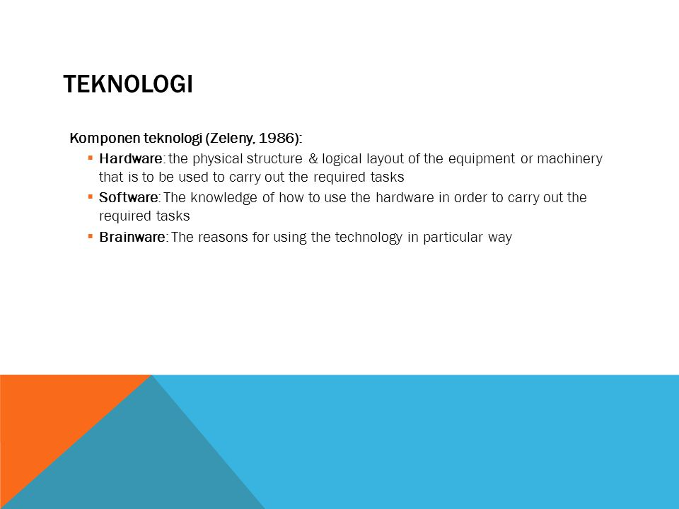TEKNOLOGI Komponen teknologi (Zeleny, 1986):  Hardware: the physical structure & logical layout of the equipment or machinery that is to be used to carry out the required tasks  Software: The knowledge of how to use the hardware in order to carry out the required tasks  Brainware: The reasons for using the technology in particular way