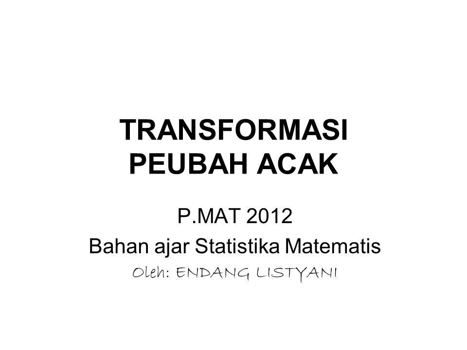 TRANSFORMASI PEUBAH ACAK P.MAT 2012 Bahan ajar Statistika Matematis Oleh: ENDANG LISTYANI