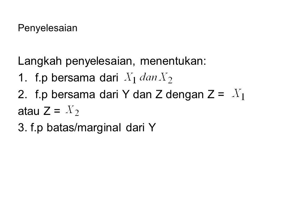 Penyelesaian Langkah penyelesaian, menentukan: 1.f.p bersama dari 2.f.p bersama dari Y dan Z dengan Z = atau Z = 3. f.p batas/marginal dari Y