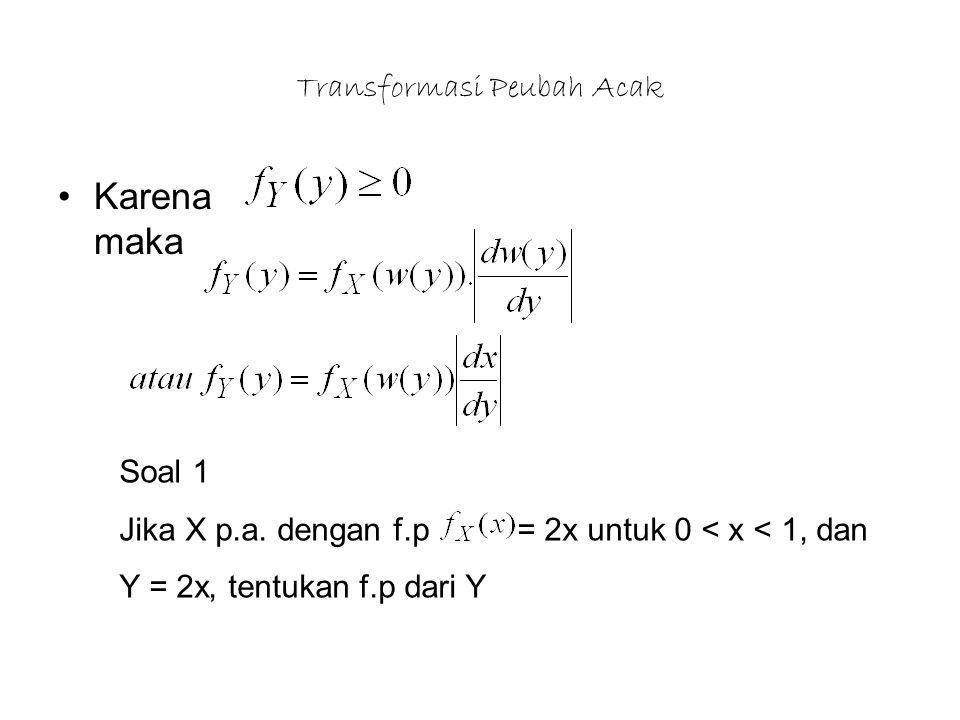Transformasi Peubah Acak Karena maka Soal 1 Jika X p.a. dengan f.p = 2x untuk 0 < x < 1, dan Y = 2x, tentukan f.p dari Y